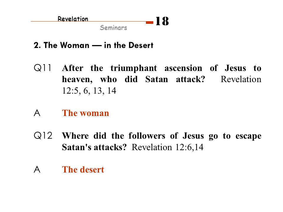 2. The Woman — in the Desert Q11 After the triumphant ascension of Jesus to heaven, who did Satan attack? Revelation 12:5, 6, 13, 14 A The woman Q12 W