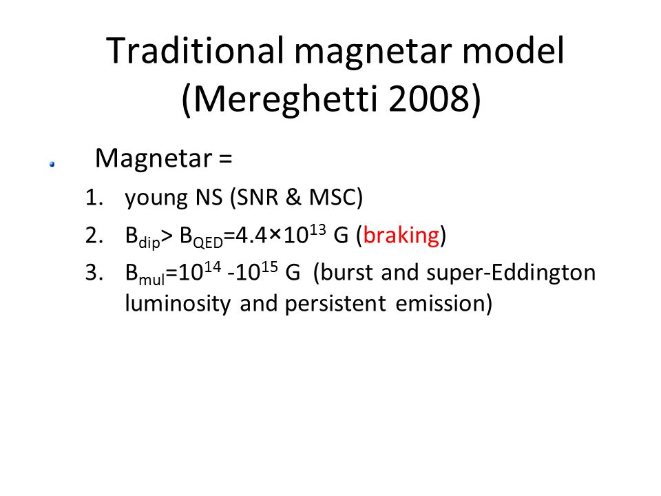 Traditional magnetar model (Mereghetti 2008) Magnetar = 1.young NS (SNR & MSC) 2.B dip > B QED =4.4×10 13 G (braking) 3.B mul =10 14 -10 15 G (burst and super-Eddington luminosity and persistent emission)