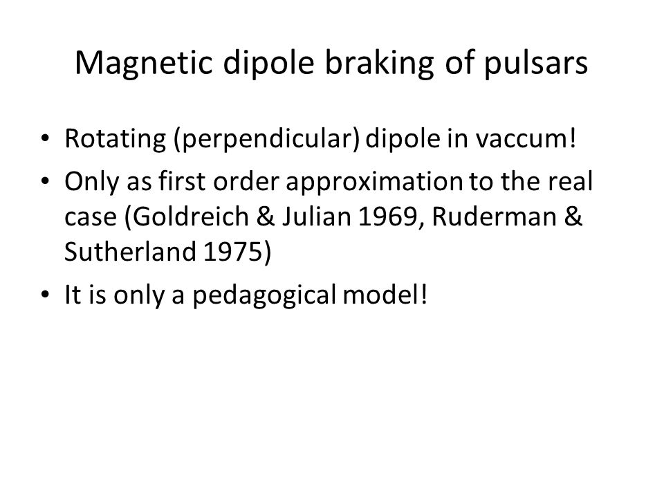 Magnetic dipole braking of pulsars Rotating (perpendicular) dipole in vaccum! Only as first order approximation to the real case (Goldreich & Julian 1