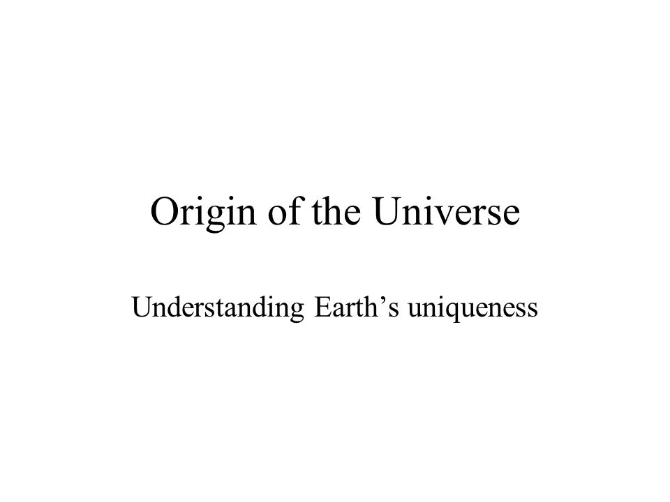 Origin of the Universe Understanding Earth's uniqueness