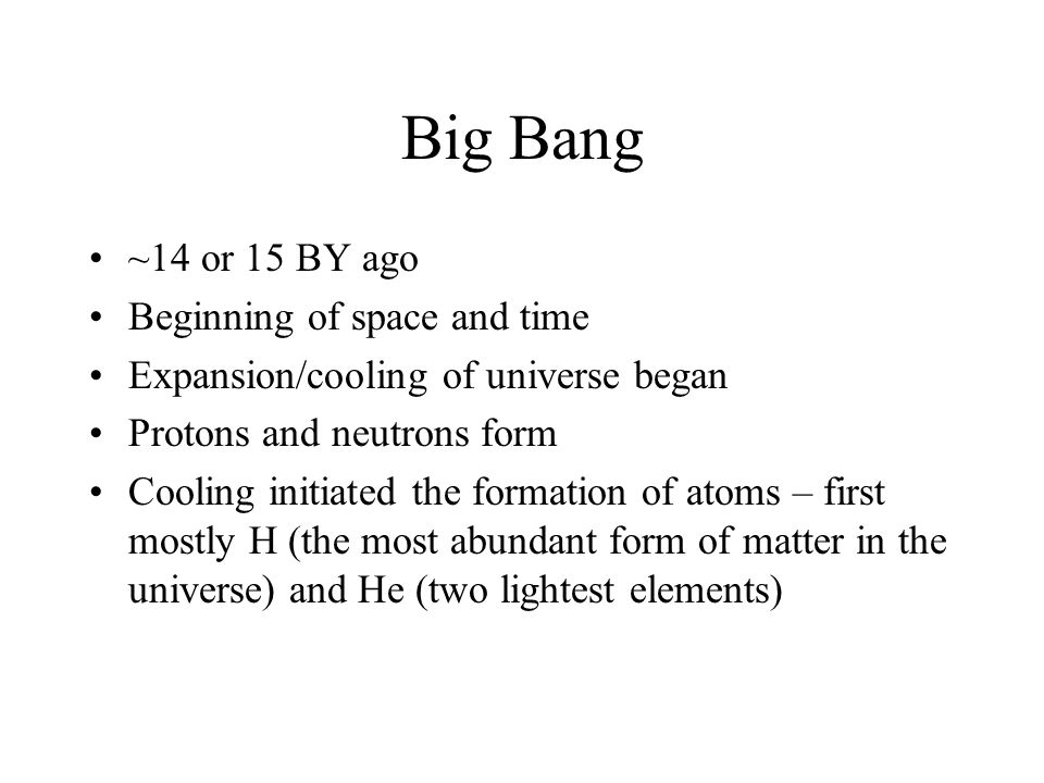 Big Bang ~14 or 15 BY ago Beginning of space and time Expansion/cooling of universe began Protons and neutrons form Cooling initiated the formation of