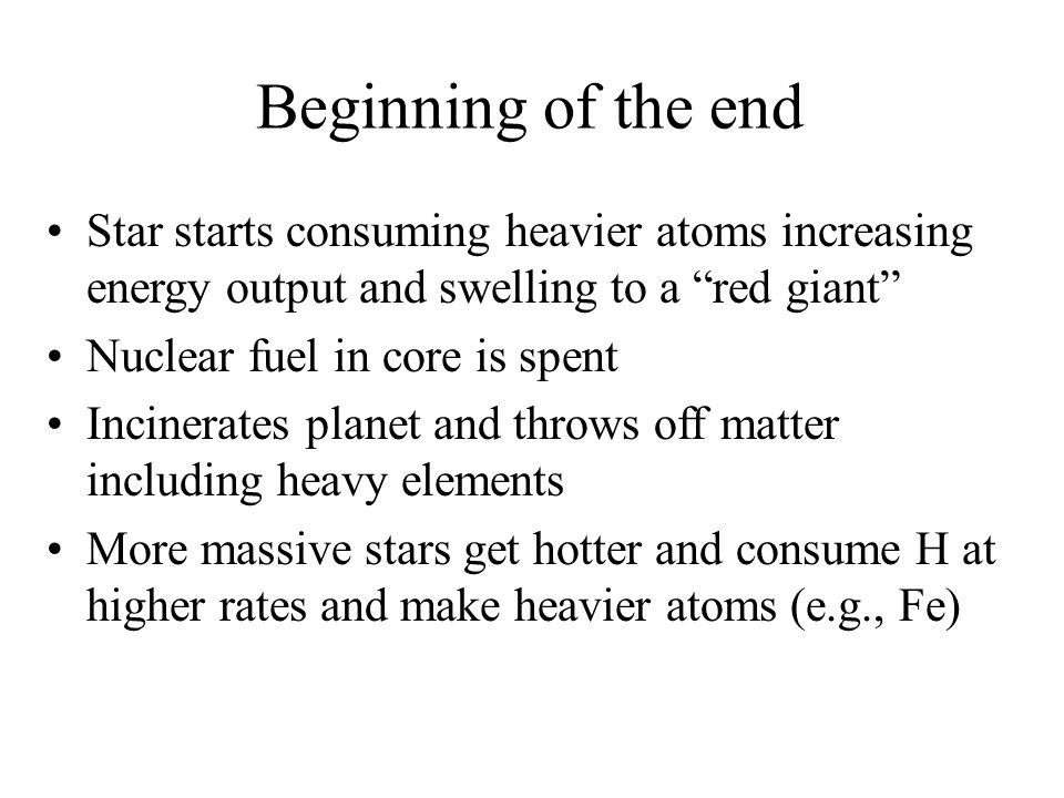 "Beginning of the end Star starts consuming heavier atoms increasing energy output and swelling to a ""red giant"" Nuclear fuel in core is spent Incinera"