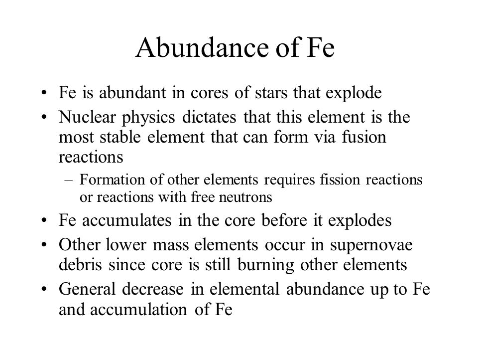 Abundance of Fe Fe is abundant in cores of stars that explode Nuclear physics dictates that this element is the most stable element that can form via