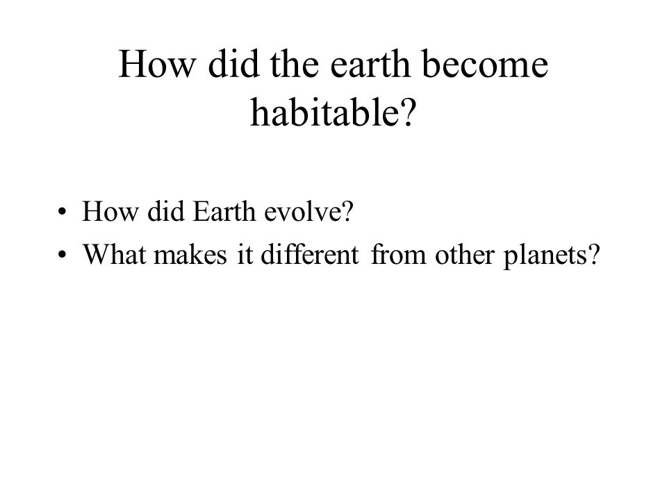 How did the earth become habitable? How did Earth evolve? What makes it different from other planets?