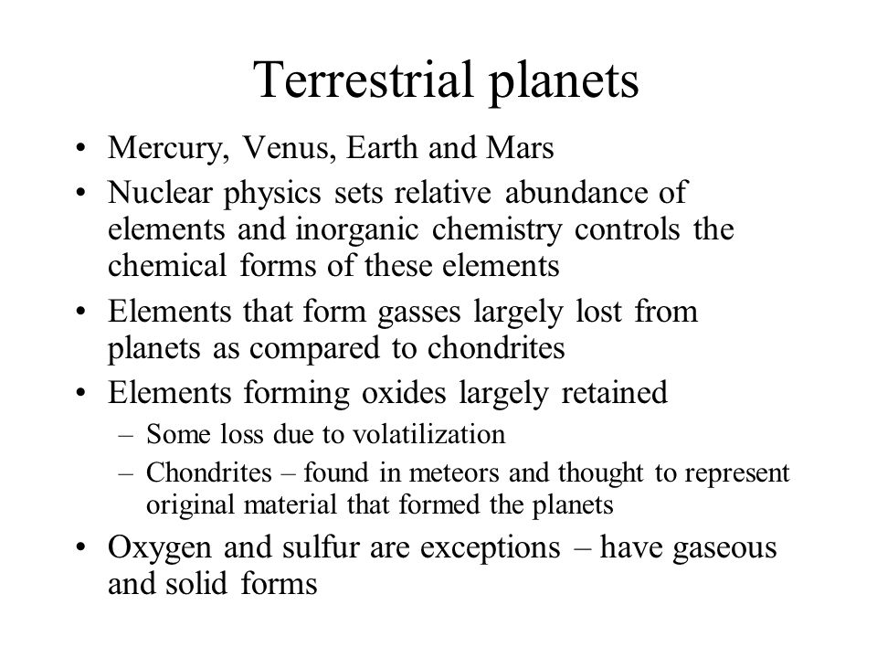 Terrestrial planets Mercury, Venus, Earth and Mars Nuclear physics sets relative abundance of elements and inorganic chemistry controls the chemical f