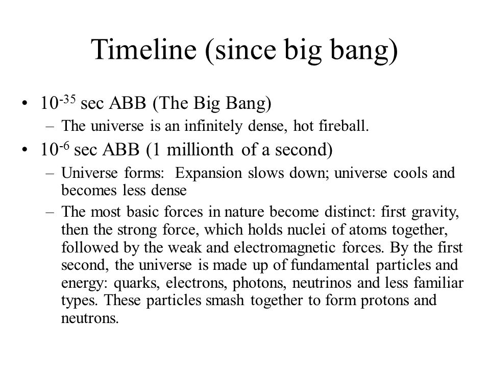 Timeline (since big bang) 10 -35 sec ABB (The Big Bang) –The universe is an infinitely dense, hot fireball. 10 -6 sec ABB (1 millionth of a second) –U