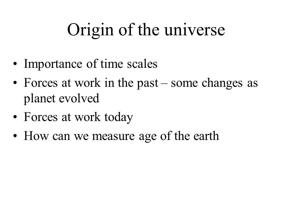 Origin of the universe Importance of time scales Forces at work in the past – some changes as planet evolved Forces at work today How can we measure a