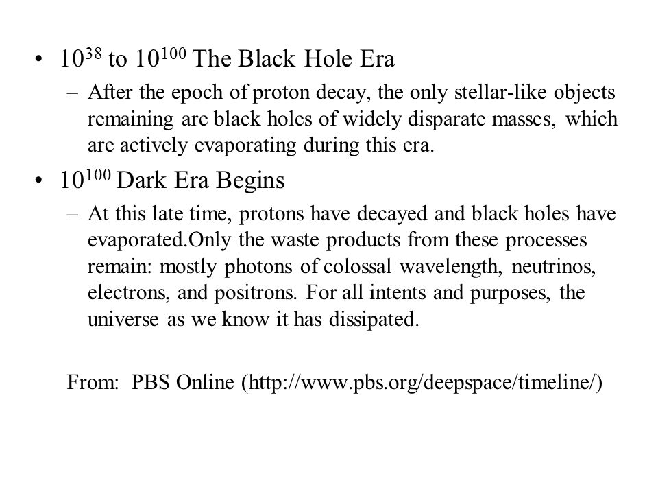 10 38 to 10 100 The Black Hole Era –After the epoch of proton decay, the only stellar-like objects remaining are black holes of widely disparate masse