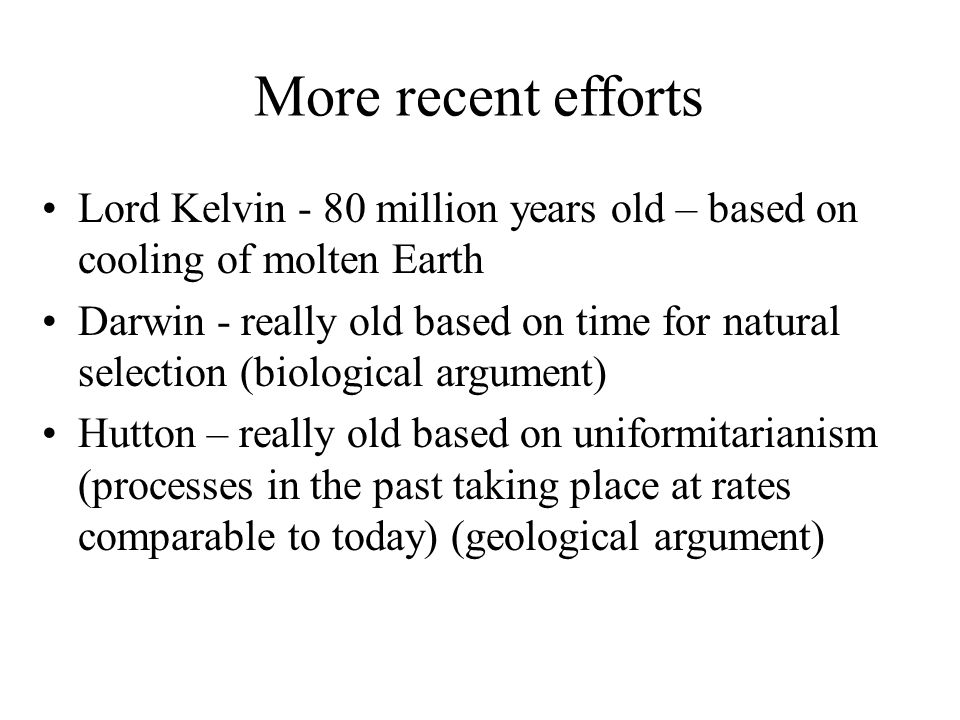 More recent efforts Lord Kelvin - 80 million years old – based on cooling of molten Earth Darwin - really old based on time for natural selection (bio