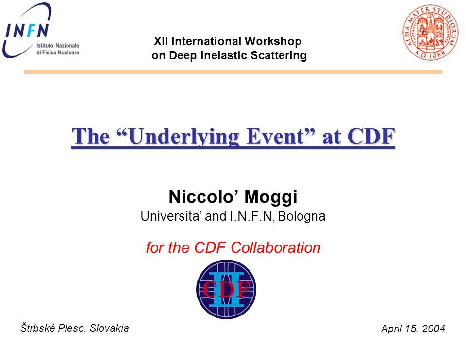 """Niccolo' Moggi XII DIS April 15 2004 The """"Underlying Event"""" at CDF Niccolo' Moggi Universita' and I.N.F.N, Bologna for the CDF Collaboration April 15,"""