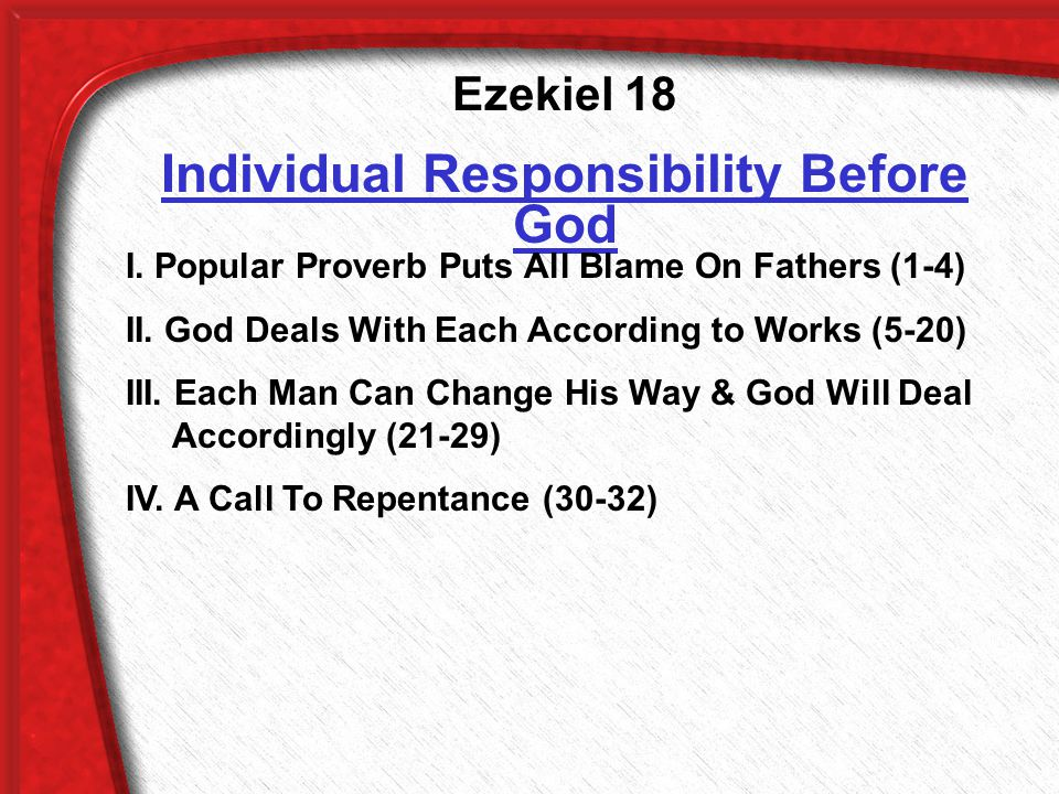 Ezekiel 18 Individual Responsibility Before God I. Popular Proverb Puts All Blame On Fathers (1-4) II. God Deals With Each According to Works (5-20) I