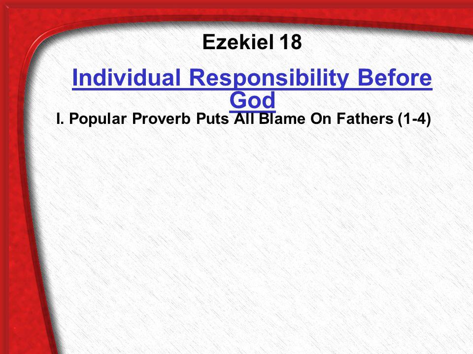 Ezekiel 18 Individual Responsibility Before God I.