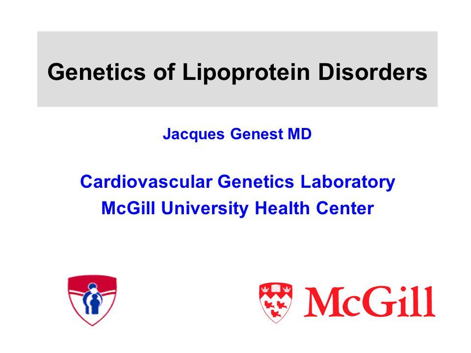 Genetics of Lipoprotein Disorders Jacques Genest MD Cardiovascular Genetics Laboratory McGill University Health Center