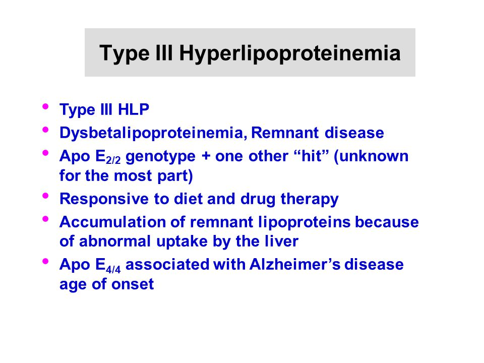 """Type III Hyperlipoproteinemia Type III HLP Dysbetalipoproteinemia, Remnant disease Apo E 2/2 genotype + one other """"hit"""" (unknown for the most part) Re"""