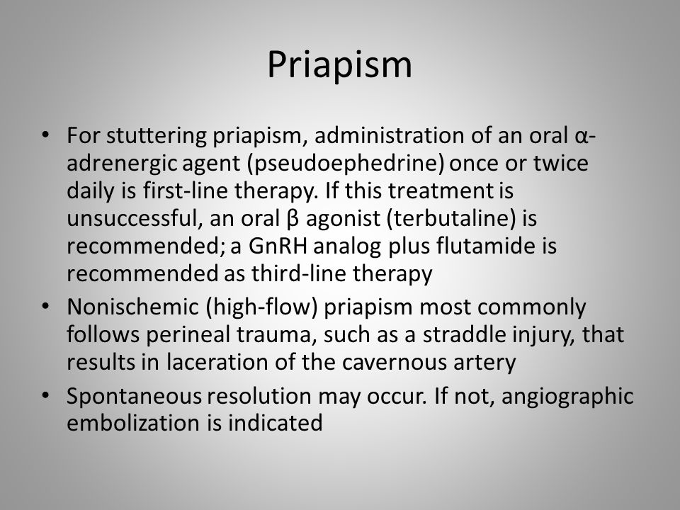 Priapism For stuttering priapism, administration of an oral α- adrenergic agent (pseudoephedrine) once or twice daily is first-line therapy. If this t