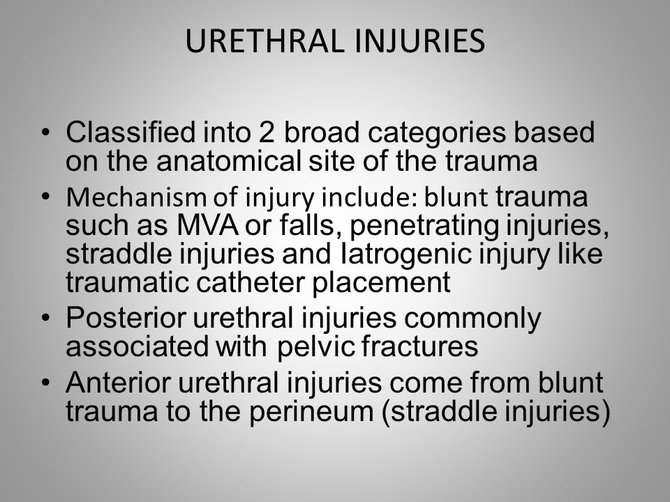 URETHRAL INJURIES Classified into 2 broad categories based on the anatomical site of the trauma Mechanism of injury include: blunt trauma such as MVA