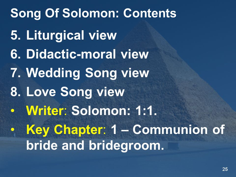 25 Song Of Solomon: Contents 5.Liturgical view 6.Didactic-moral view 7.Wedding Song view 8.Love Song view Writer: Solomon: 1:1.