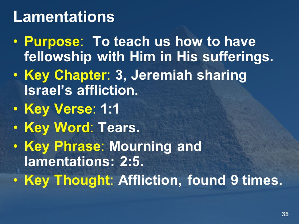 35 Lamentations Purpose: To teach us how to have fellowship with Him in His sufferings.