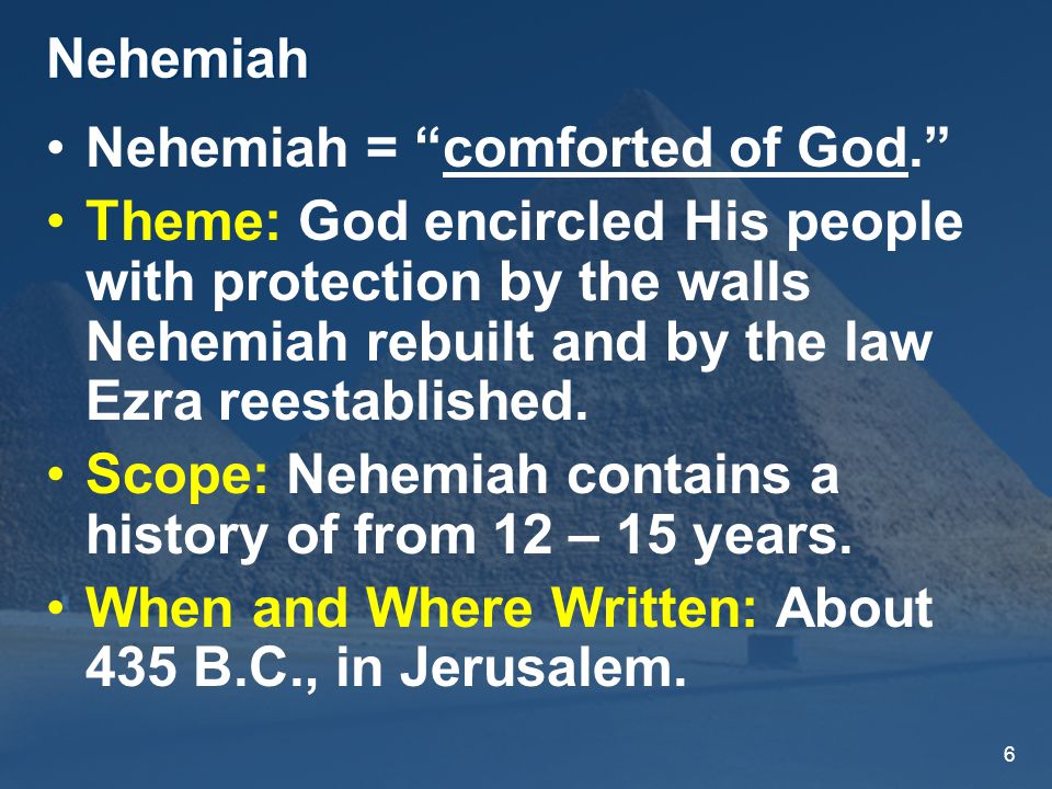 6 Nehemiah Nehemiah = comforted of God. Theme: God encircled His people with protection by the walls Nehemiah rebuilt and by the law Ezra reestablished.