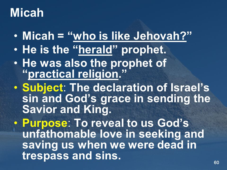 60 Micah Micah = who is like Jehovah He is the herald prophet.