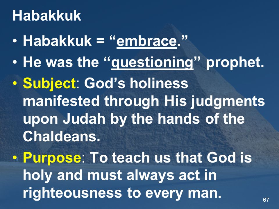 67 Habakkuk Habakkuk = embrace. He was the questioning prophet.