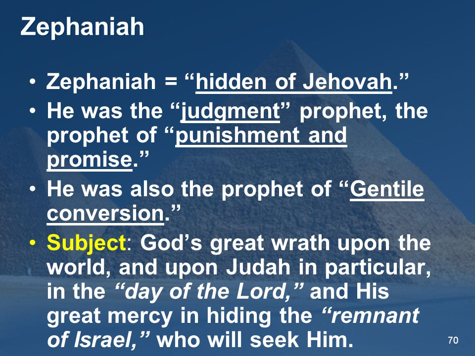 70 Zephaniah Zephaniah = hidden of Jehovah. He was the judgment prophet, the prophet of punishment and promise. He was also the prophet of Gentile conversion. Subject: God's great wrath upon the world, and upon Judah in particular, in the day of the Lord, and His great mercy in hiding the remnant of Israel, who will seek Him.