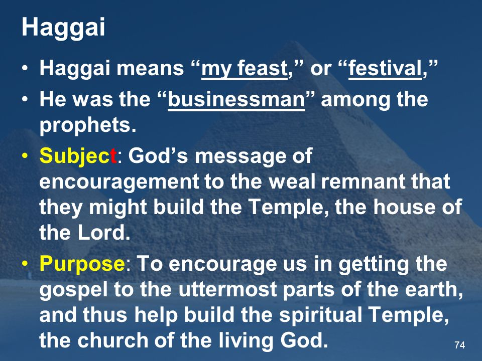 74 Haggai Haggai means my feast, or festival, He was the businessman among the prophets.