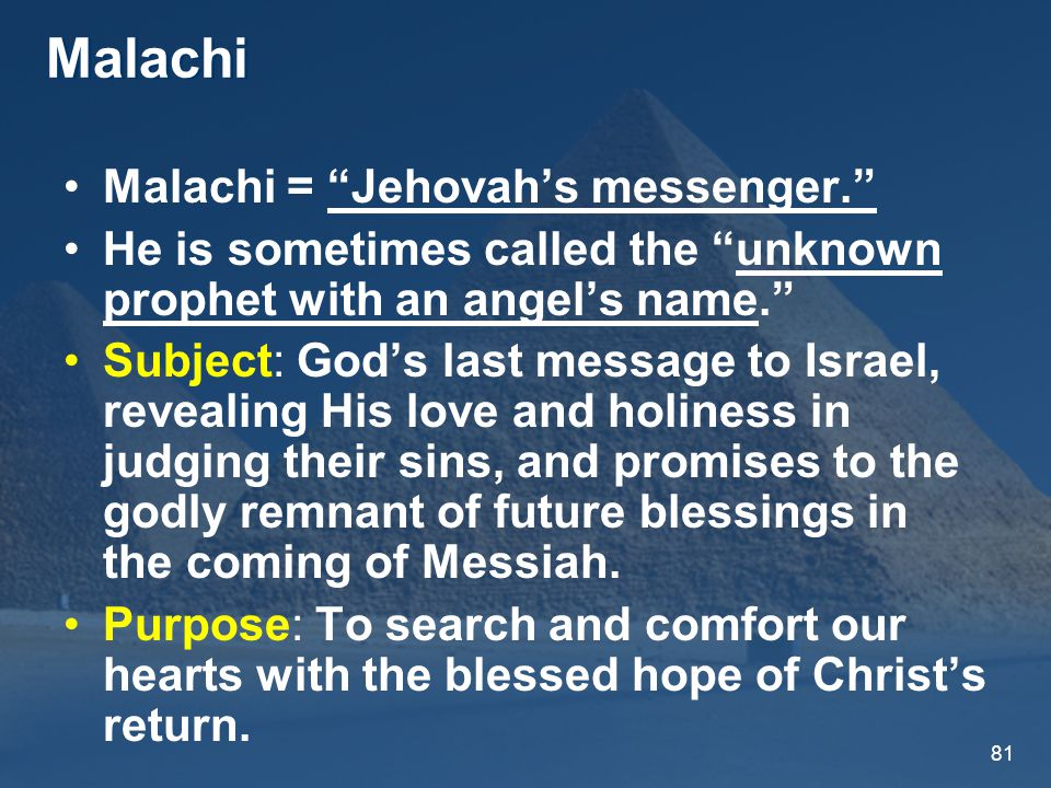 81 Malachi Malachi = Jehovah's messenger. He is sometimes called the unknown prophet with an angel's name. Subject: God's last message to Israel, revealing His love and holiness in judging their sins, and promises to the godly remnant of future blessings in the coming of Messiah.