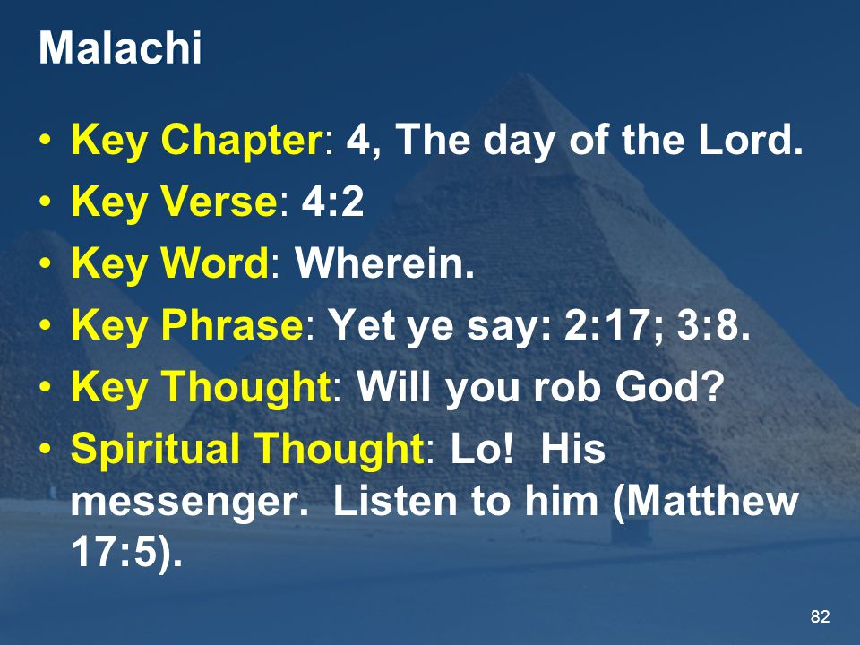 82 Malachi Key Chapter: 4, The day of the Lord. Key Verse: 4:2 Key Word: Wherein.