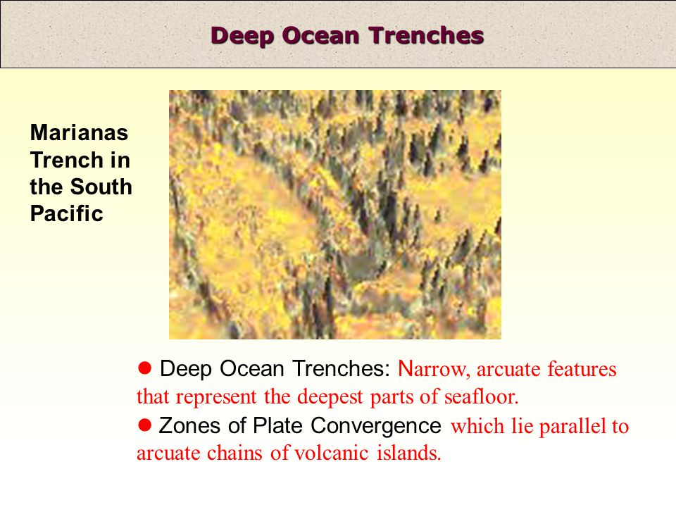 Deep Ocean Trenches Marianas Trench in the South Pacific Deep Ocean Trenches: N arrow, arcuate features that represent the deepest parts of seafloor.