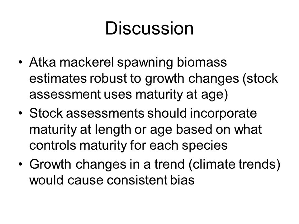 Discussion Atka mackerel spawning biomass estimates robust to growth changes (stock assessment uses maturity at age) Stock assessments should incorpor