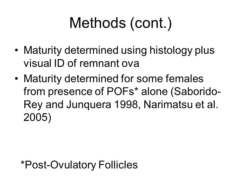 Methods (cont.) Maturity determined using histology plus visual ID of remnant ova Maturity determined for some females from presence of POFs* alone (S