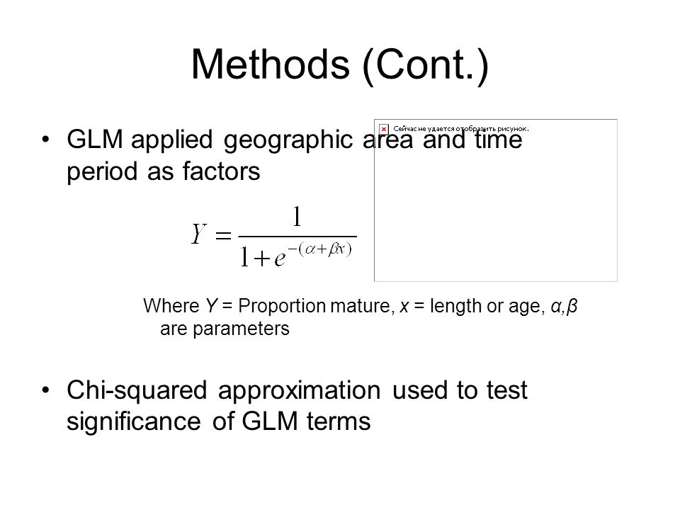 Methods (Cont.) GLM applied geographic area and time period as factors Where Y = Proportion mature, x = length or age, α,β are parameters Chi-squared