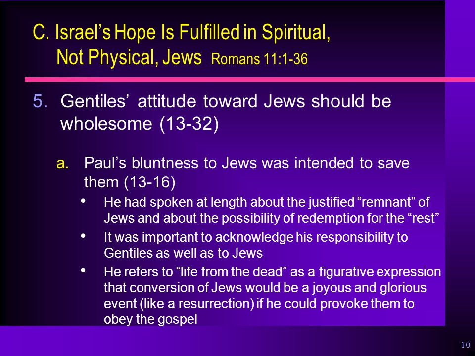 10 C. Israel's Hope Is Fulfilled in Spiritual, Not Physical, Jews Romans 11:1-36 5.Gentiles' attitude toward Jews should be wholesome (13-32) a.Paul's