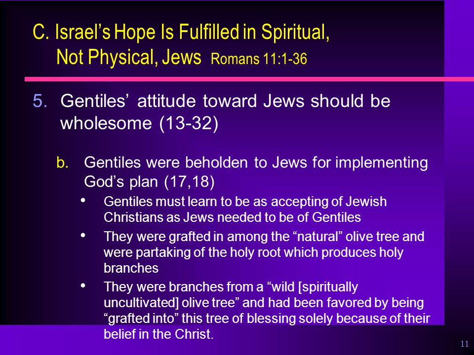 11 C. Israel's Hope Is Fulfilled in Spiritual, Not Physical, Jews Romans 11:1-36 5.Gentiles' attitude toward Jews should be wholesome (13-32) b.Gentil