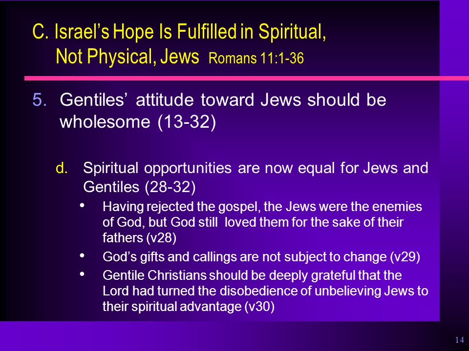 14 C. Israel's Hope Is Fulfilled in Spiritual, Not Physical, Jews Romans 11:1-36 5.Gentiles' attitude toward Jews should be wholesome (13-32) d.Spirit