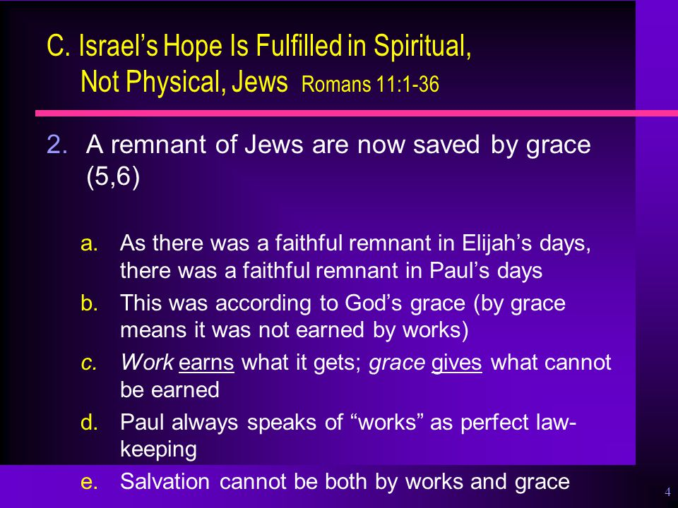 4 C. Israel's Hope Is Fulfilled in Spiritual, Not Physical, Jews Romans 11:1-36 2.A remnant of Jews are now saved by grace (5,6) a.As there was a fait