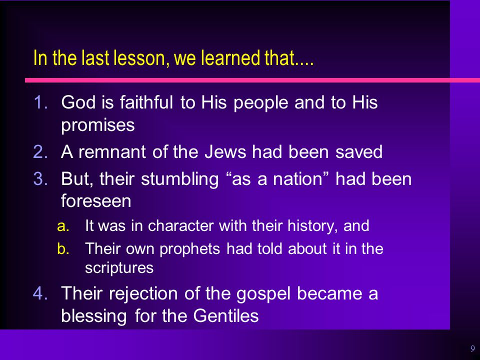 9 In the last lesson, we learned that.... 1.God is faithful to His people and to His promises 2.A remnant of the Jews had been saved 3.But, their stum