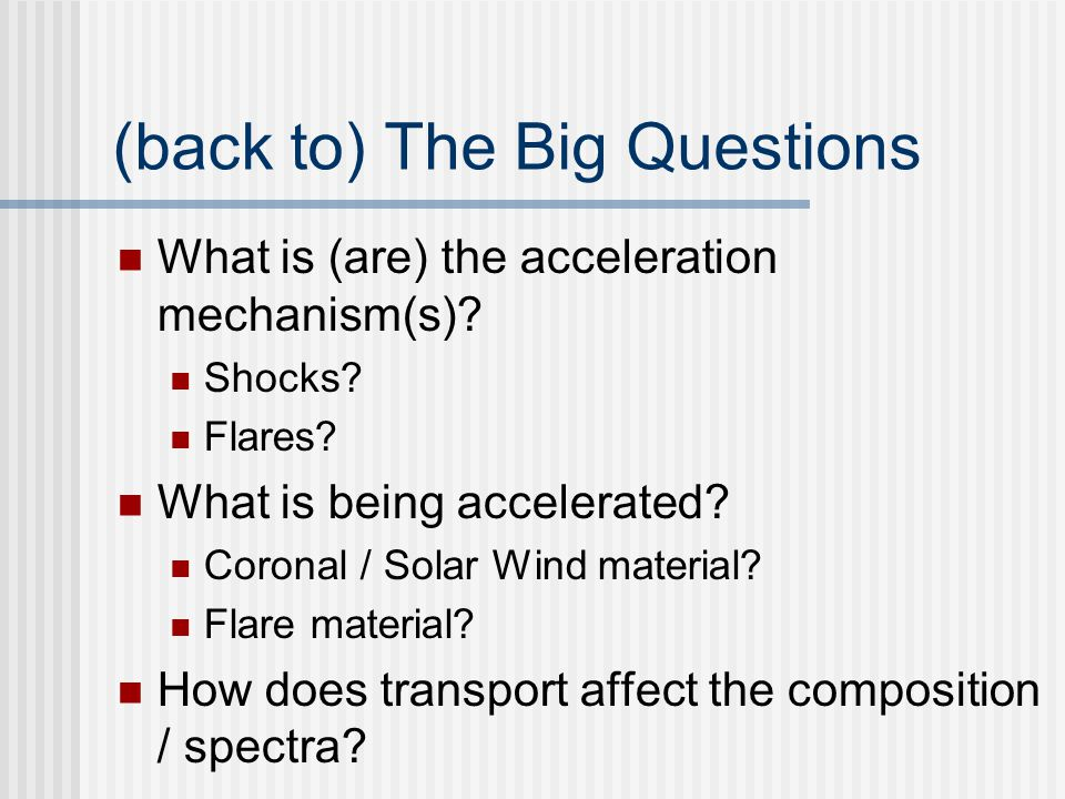 (back to) The Big Questions What is (are) the acceleration mechanism(s).