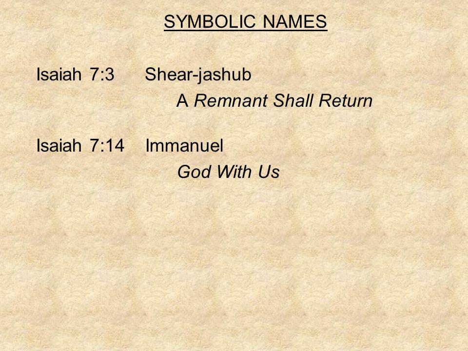 SYMBOLIC NAMES Isaiah 7:3 Shear-jashub A Remnant Shall Return Isaiah 7:14 Immanuel God With Us