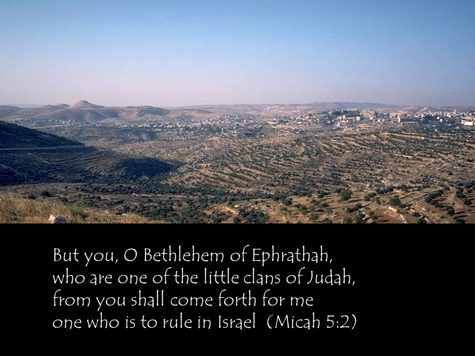 But you, O Bethlehem of Ephrathah, who are one of the little clans of Judah, from you shall come forth for me one who is to rule in Israel (Micah 5:2)