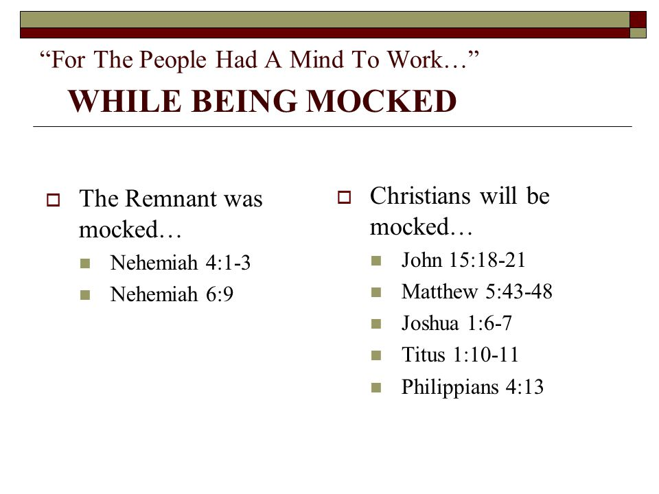 """For The People Had A Mind To Work…""  The Remnant was mocked… Nehemiah 4:1-3 Nehemiah 6:9  Christians will be mocked… John 15:18-21 Matthew 5:43-48"
