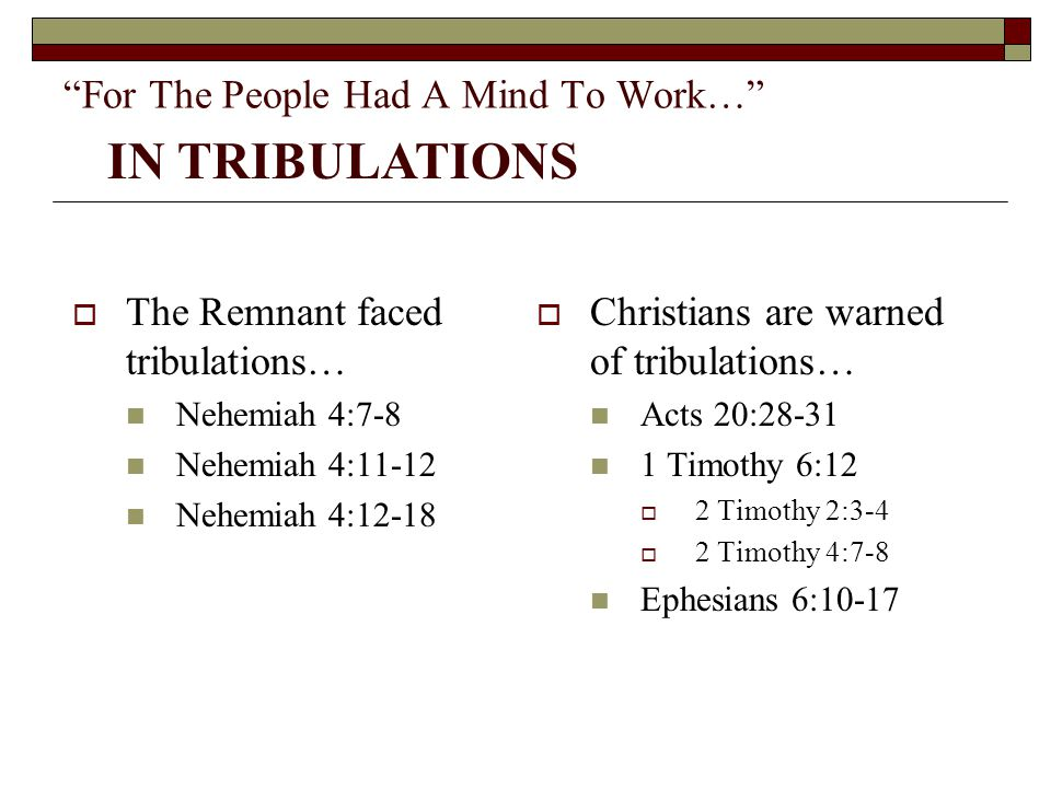 """For The People Had A Mind To Work…""  The Remnant faced tribulations… Nehemiah 4:7-8 Nehemiah 4:11-12 Nehemiah 4:12-18  Christians are warned of tri"