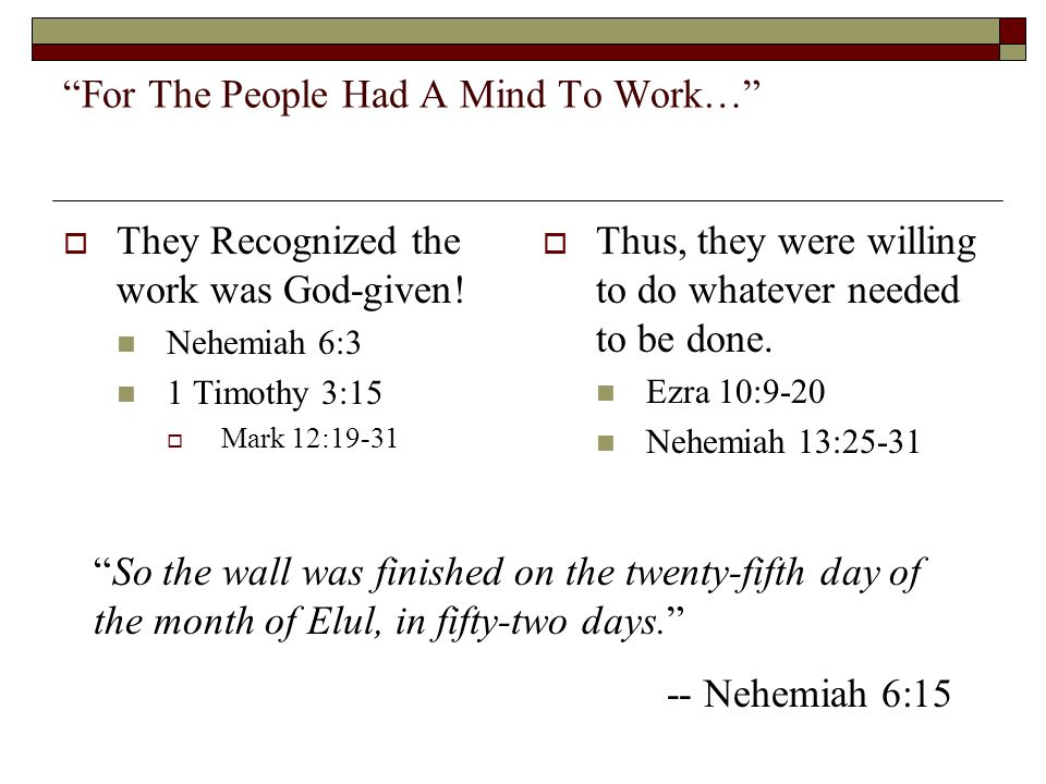 """For The People Had A Mind To Work…""  They Recognized the work was God-given! Nehemiah 6:3 1 Timothy 3:15  Mark 12:19-31  Thus, they were willing t"