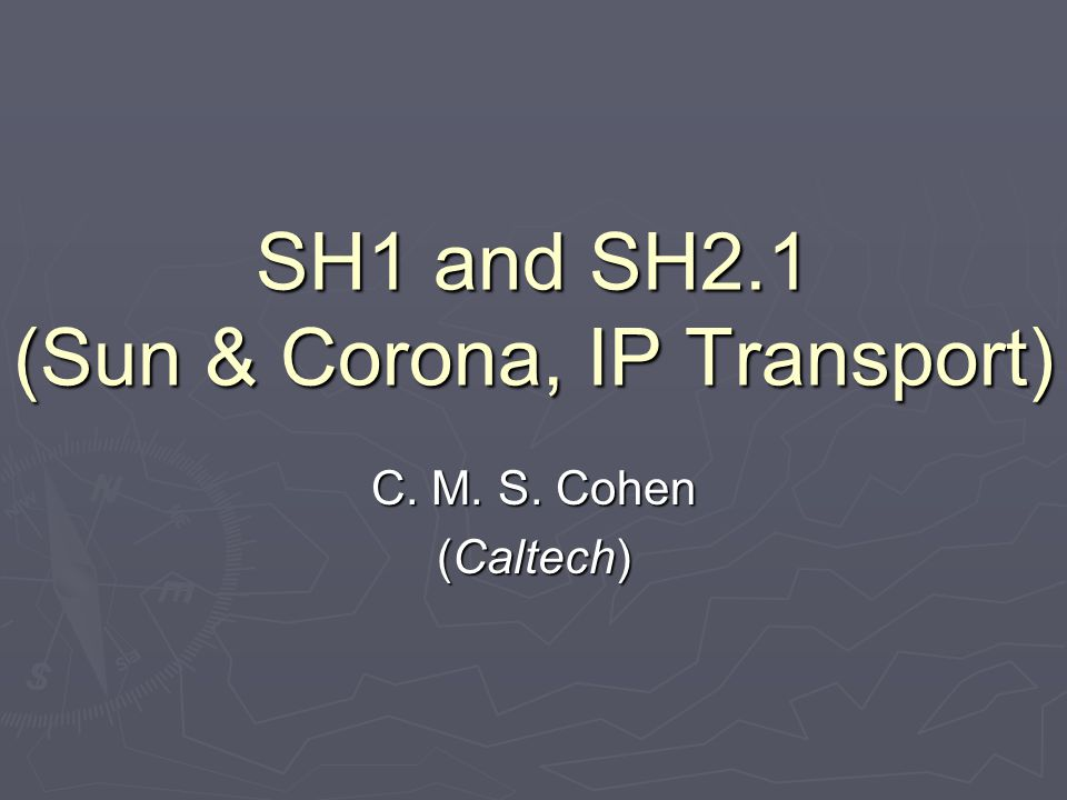 SH1 and SH2.1 (Sun & Corona, IP Transport) C. M. S. Cohen (Caltech)