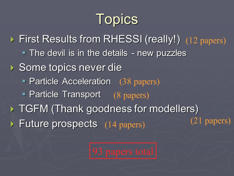 Topics  First Results from RHESSI (really!)  The devil is in the details - new puzzles  Some topics never die  Particle Acceleration  Particle Transport  TGFM (Thank goodness for modellers)  Future prospects 93 papers total (12 papers) (38 papers) (8 papers) (21 papers) (14 papers)