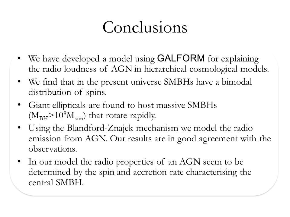 Conclusions We have developed a model using GALFORM for explaining the radio loudness of AGN in hierarchical cosmological models.