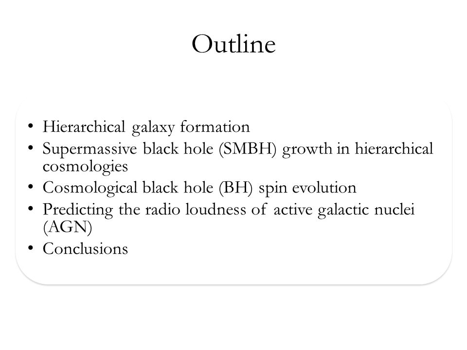 Outline Hierarchical galaxy formation Supermassive black hole (SMBH) growth in hierarchical cosmologies Cosmological black hole (BH) spin evolution Predicting the radio loudness of active galactic nuclei (AGN) Conclusions