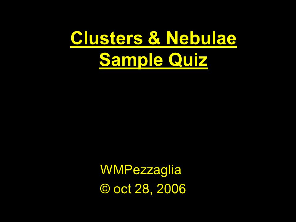 Clusters & Nebulae Sample Quiz WMPezzaglia © oct 28, 2006