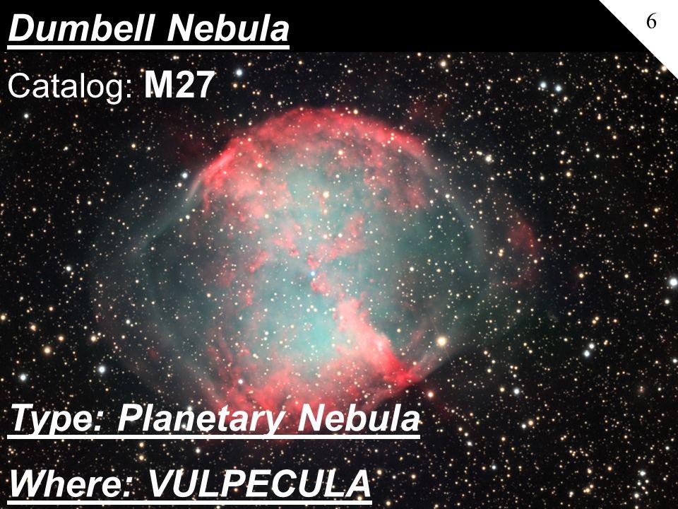 Dumbell Nebula 6 Catalog: M27 Where: VULPECULA Type: Planetary Nebula